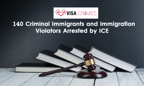 140 Criminal Immigrants and Immigration Violators Arrested by ICE