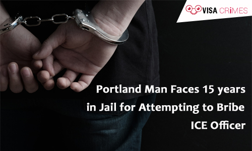 Portland Man Faces 15 years in Jail for Attempting to Bribe ICE Officer