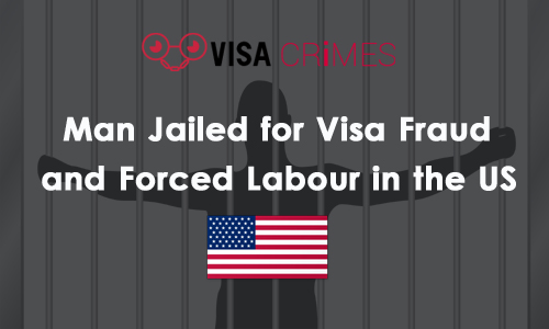 Man Jailed for Visa Fraud and Forced Labour in the US