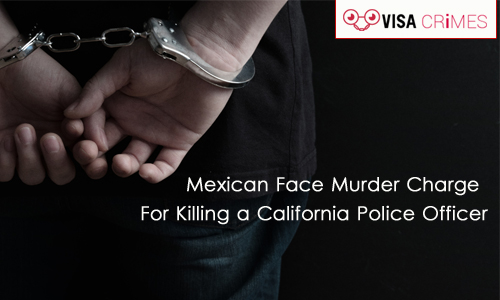 Mexican Face Murder Charge For Killing a California Police Officer